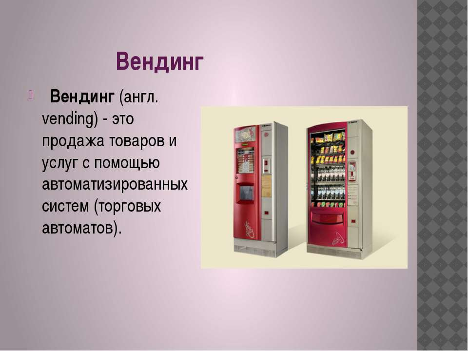 Вендинг  Вендинг (англ. vending) - это продажа товаров и услуг с помощью авт...