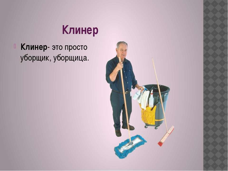 Клинер Клинер- это просто уборщик, уборщица.