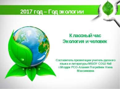 Классный час Экология и человек 2017 год – Год экологии Составитель презентац...