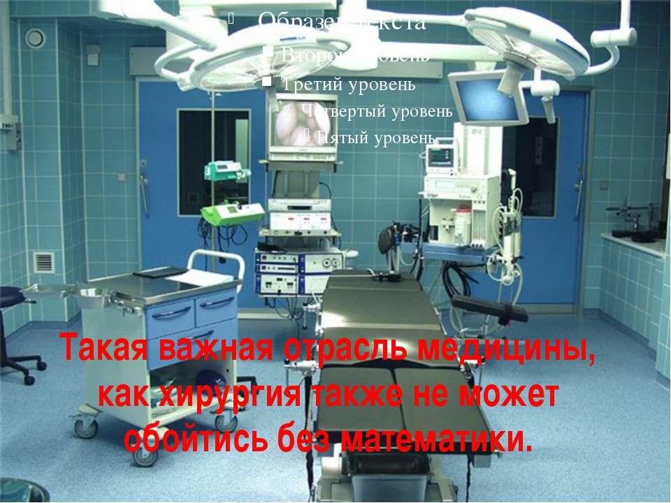 Такая важная отрасль медицины, как хирургия также не может обойтись без матем...