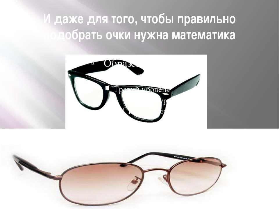И даже для того, чтобы правильно подобрать очки нужна математика