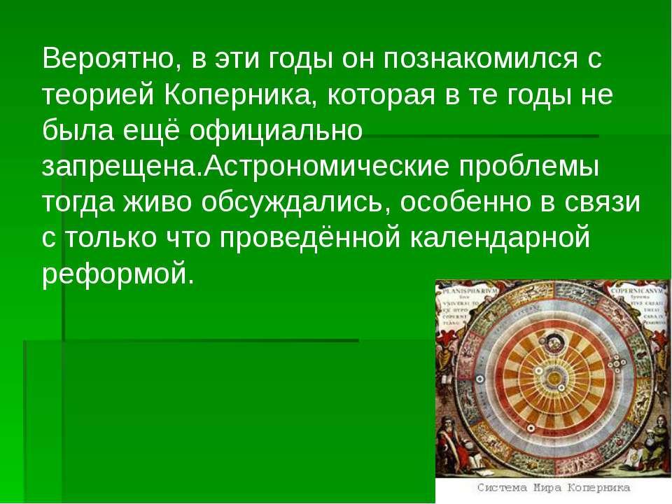 Вероятно, в эти годы он познакомился с теорией Коперника, которая в те годы н...