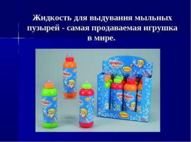 Жидкость для выдувания мыльных пузырей - самая продаваемая игрушка в мире.