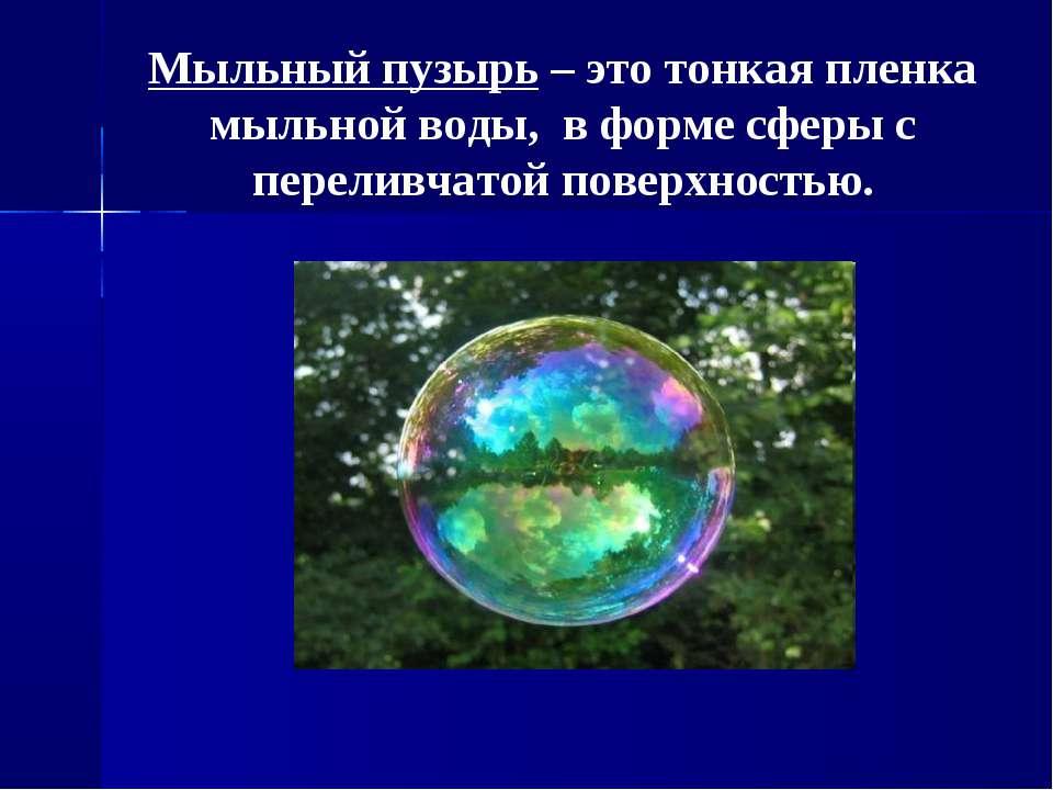 Мыльный пузырь – это тонкая пленка мыльной воды, в форме сферы с переливчатой...