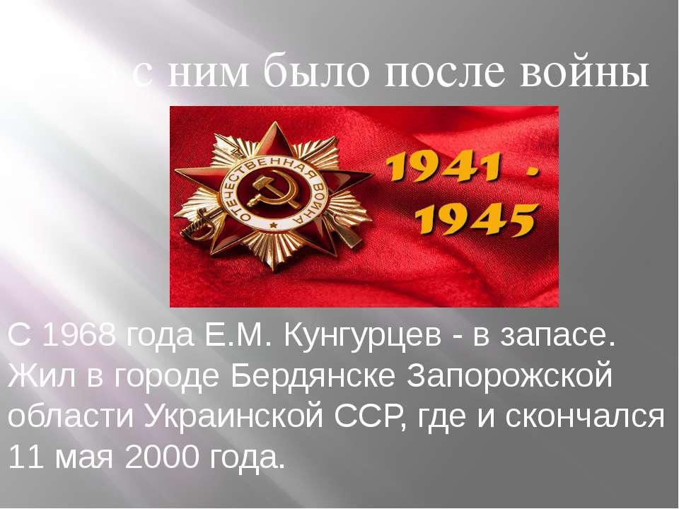 Что с ним было после войны С 1968 года Е.М. Кунгурцев - в запасе. Жил в город...