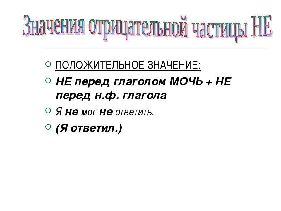 ПОЛОЖИТЕЛЬНОЕ ЗНАЧЕНИЕ: НЕ перед глаголом МОЧЬ + НЕ перед н.ф. глагола Я не м...