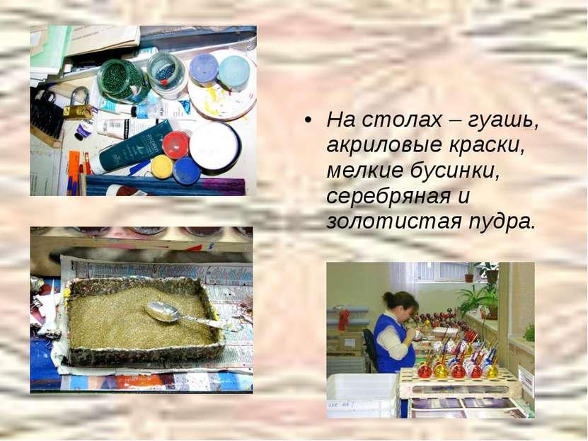 На столах – гуашь, акриловые краски, мелкие бусинки, серебряная и золотистая ...