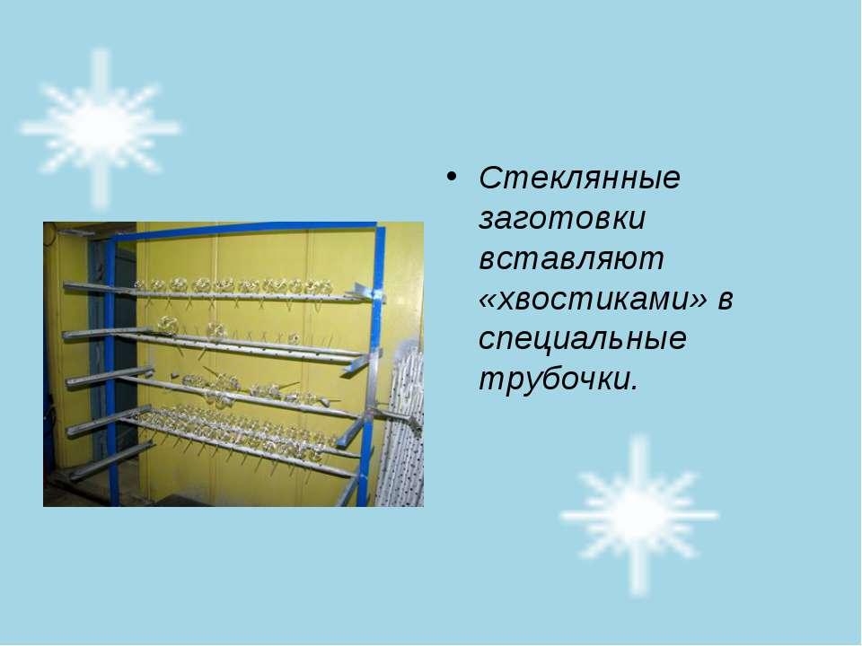 Стеклянные заготовки вставляют «хвостиками» в специальные трубочки.