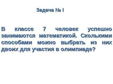 Задача № I В классе 7 человек успешно занимаются математикой. Сколькими спосо...