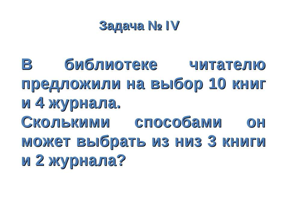 Задача № IV В библиотеке читателю предложили на выбор 10 книг и 4 журнала. Ск...