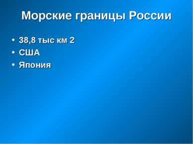 Морские границы России 38,8 тыс км 2 США Япония