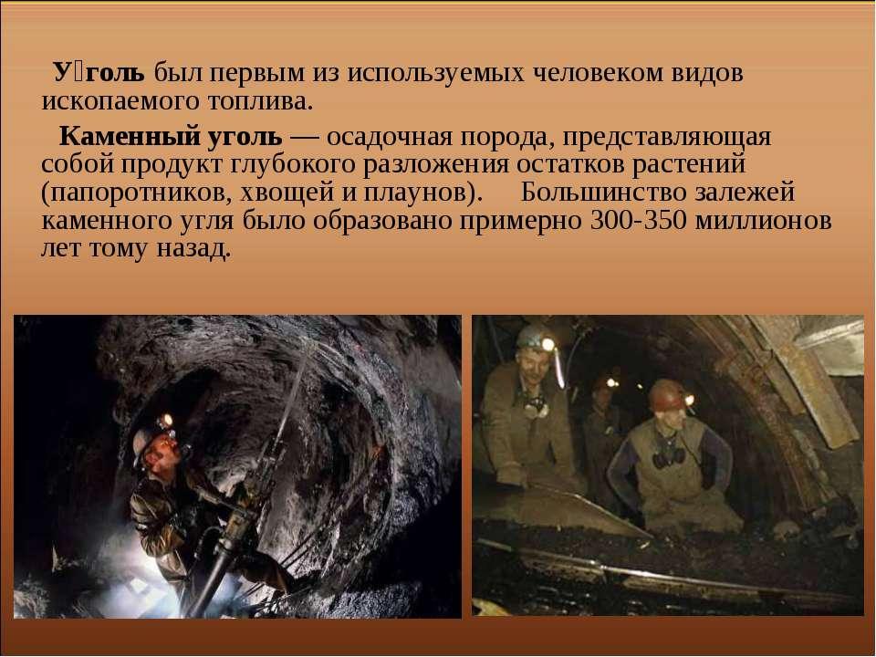 У голь был первым из используемых человеком видов ископаемого топлива. Каменн...