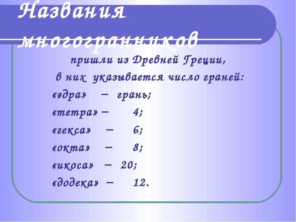 пришли из Древней Греции, в них указывается число граней: «эдра» грань; «тетр...