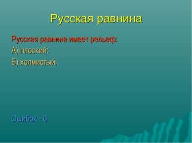 Русская равнина Русская равнина имеет рельеф: А) плоский; Б) холмистый. Ошибо...