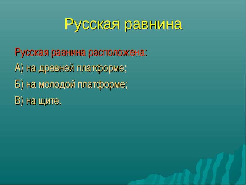 Русская равнина Русская равнина расположена: А) на древней платформе; Б) на м...