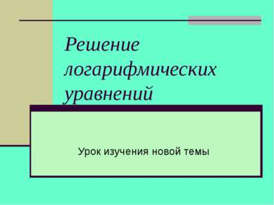 Решение логарифмических уравнений Урок изучения новой темы