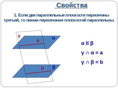 Свойства 1. Если две параллельные плоскости пересечены третьей, то линии пере...