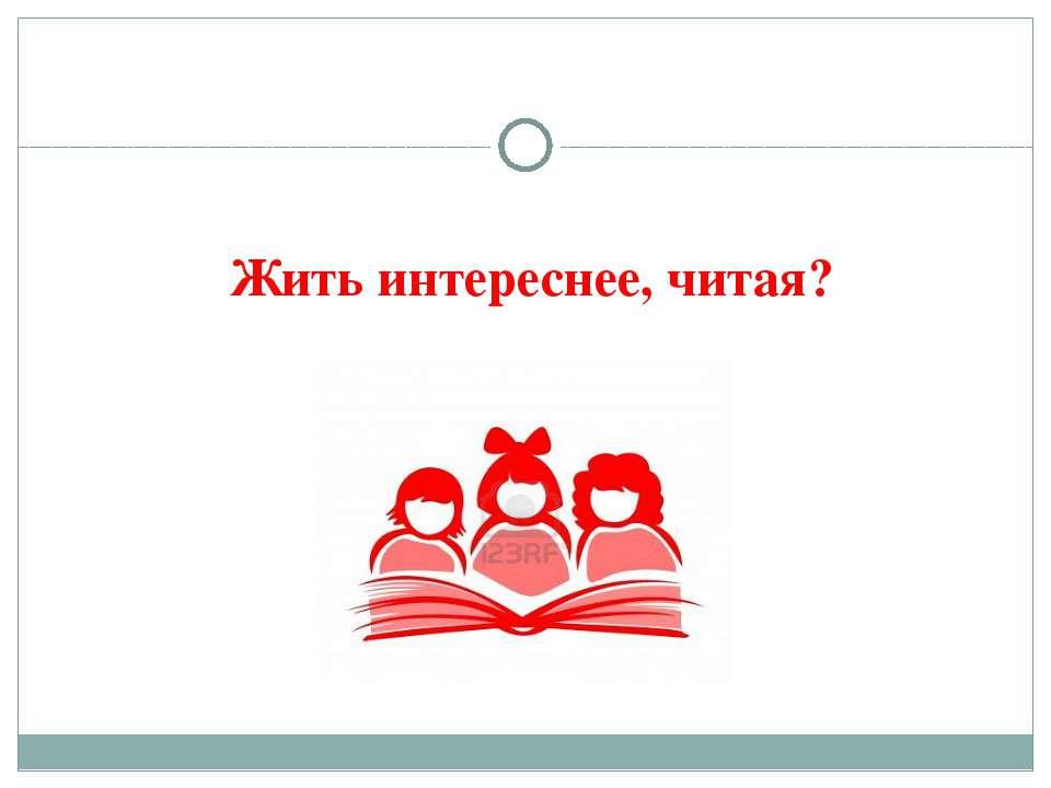 Жить интереснее, читая?