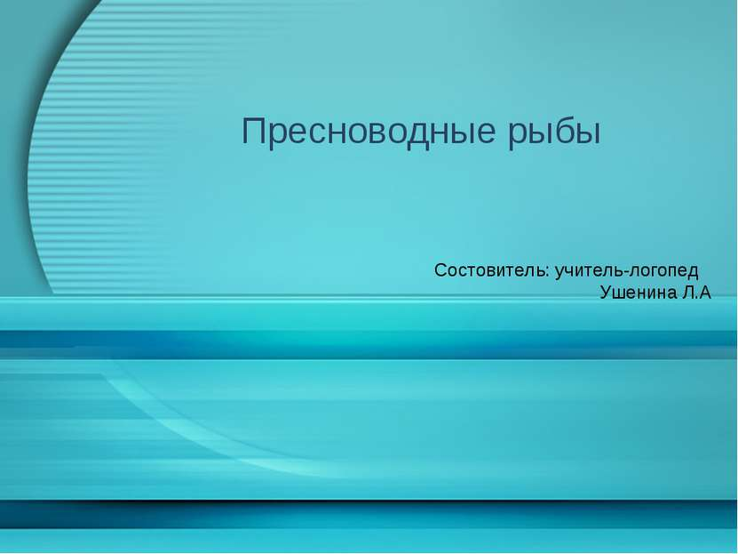 Пресноводные рыбы Состовитель: учитель-логопед Ушенина Л.А