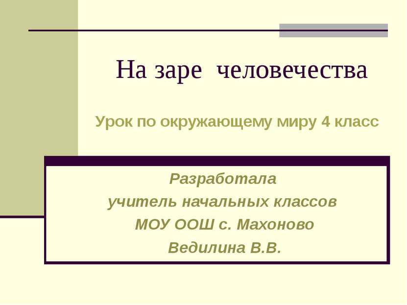 На заре человечества Разработала учитель начальных классов МОУ ООШ с. Махонов...