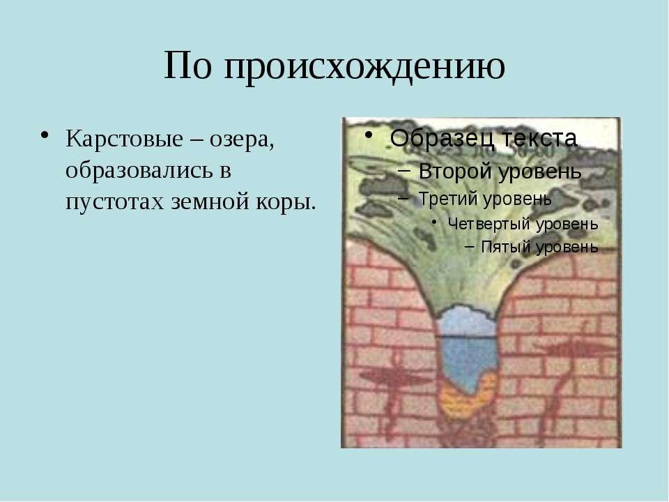 По происхождению Карстовые – озера, образовались в пустотах земной коры.