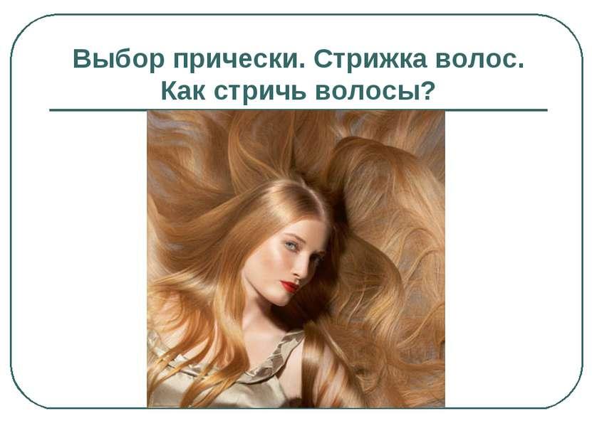 Выбор прически. Стрижка волос. Как стричь волосы?