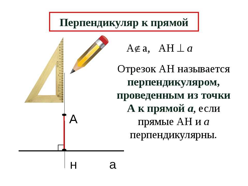 А н а Перпендикуляр к прямой Отрезок АН называется перпендикуляром, проведенн...