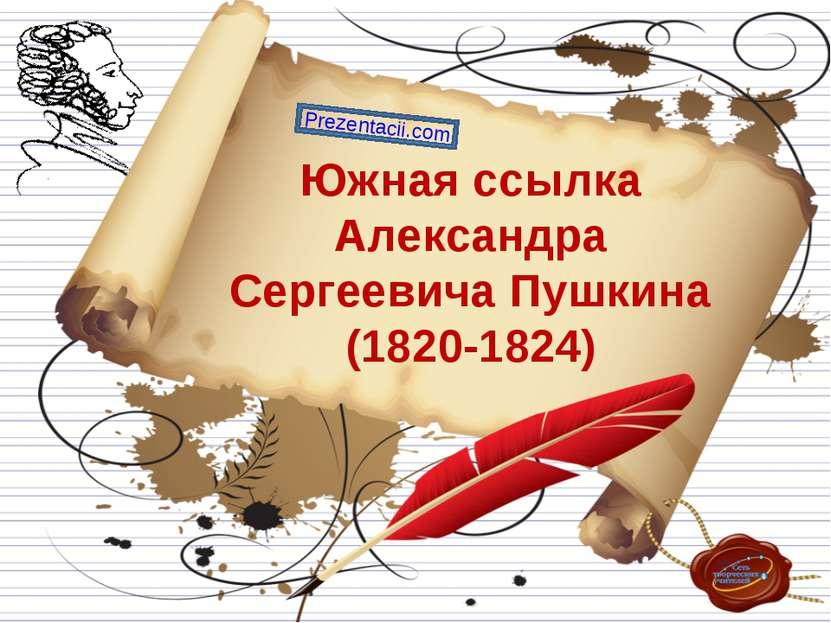 Южная ссылка Александра Сергеевича Пушкина (1820-1824) Prezentacii.com