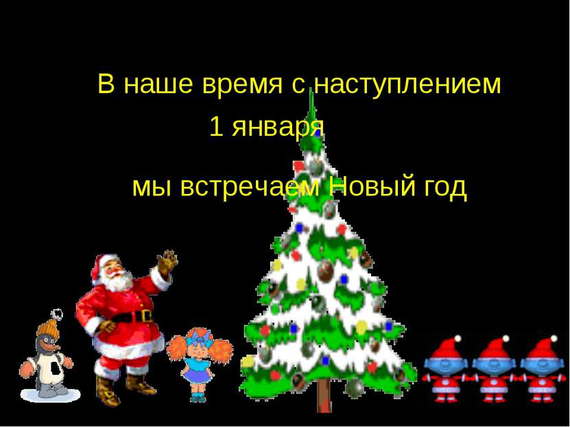 В наше время с наступлением мы встречаем Новый год 1 января