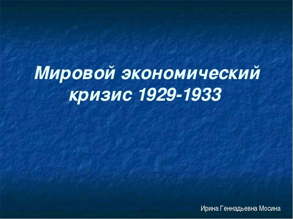 Мировой экономический кризис 1929-1933 Ирина Геннадьевна Мосина