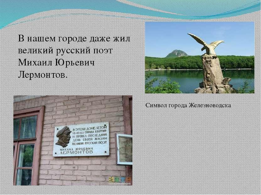 В нашем городе даже жил великий русский поэт Михаил Юрьевич Лермонтов. Символ...