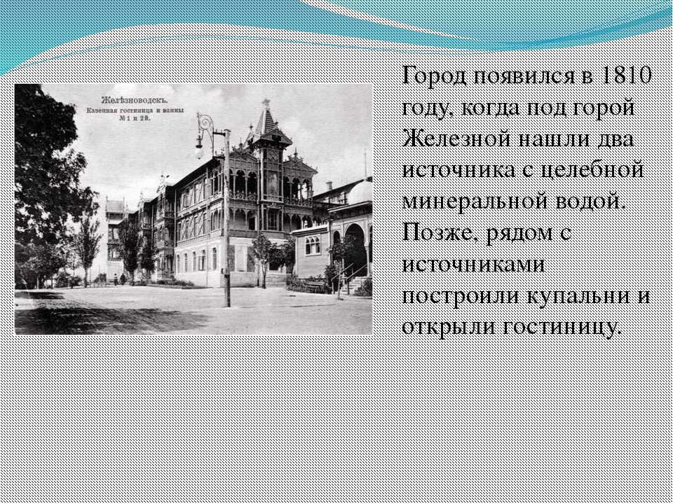 Город появился в 1810 году, когда под горой Железной нашли два источника с це...