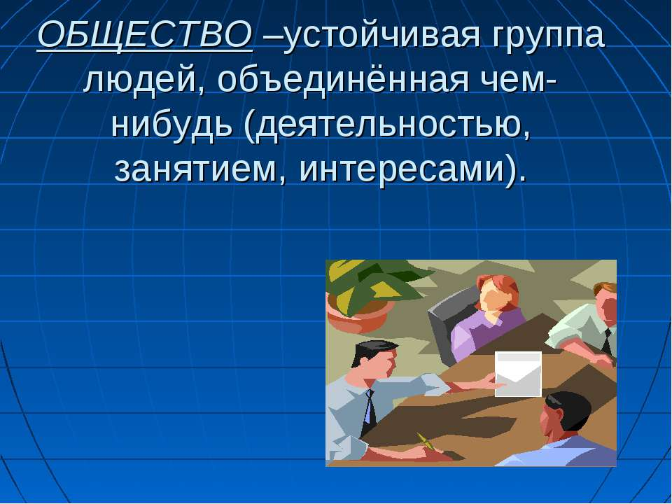 ОБЩЕСТВО –устойчивая группа людей, объединённая чем-нибудь (деятельностью, за...