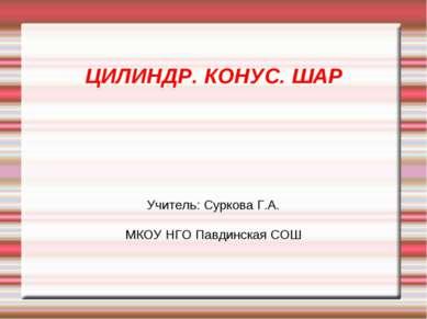 ЦИЛИНДР. КОНУС. ШАР Учитель: Суркова Г.А. МКОУ НГО Павдинская СОШ