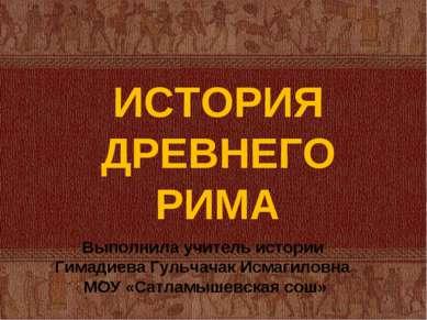ИСТОРИЯ ДРЕВНЕГО РИМА Выполнила учитель истории Гимадиева Гульчачак Исмагилов...