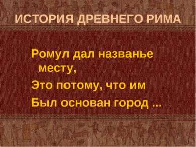 ИСТОРИЯ ДРЕВНЕГО РИМА Ромул дал названье месту, Это потому, что им Был основа...