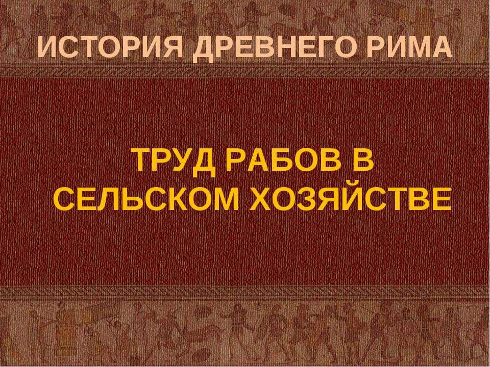 ИСТОРИЯ ДРЕВНЕГО РИМА ТРУД РАБОВ В СЕЛЬСКОМ ХОЗЯЙСТВЕ
