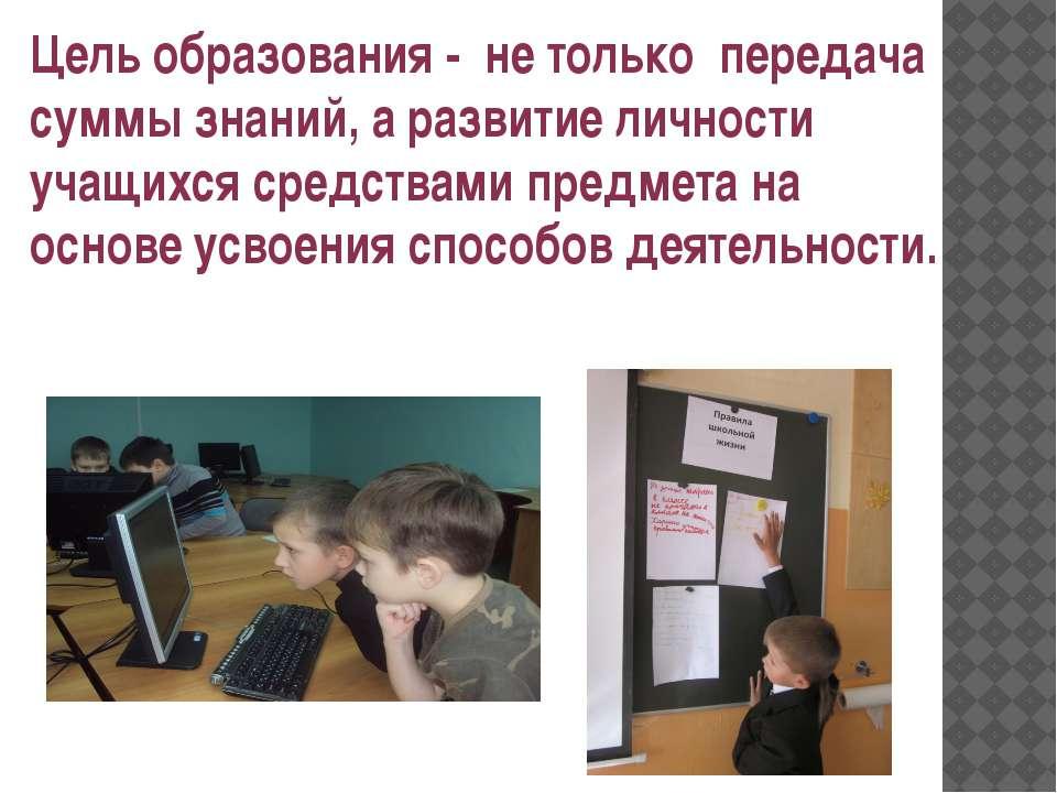 Цель образования - не только передача суммы знаний, а развитие личности учащи...