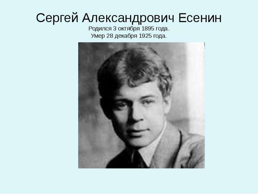 Сергей Александрович Есенин Родился 3 октября 1895 года. Умер 28 декабря 1925...