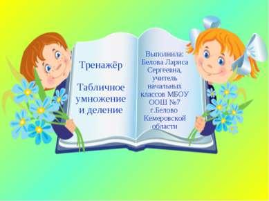 Тренажёр Табличное умножение и деление Выполнила: Белова Лариса Сергеевна, уч...