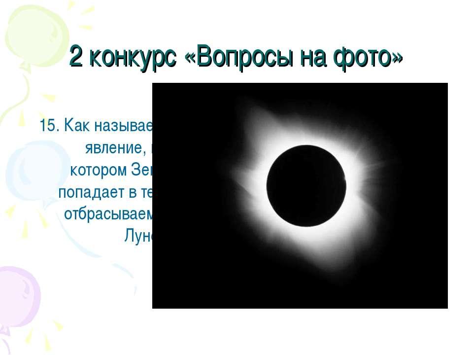 2 конкурс «Вопросы на фото» 15. Как называется явление, при котором Земля поп...