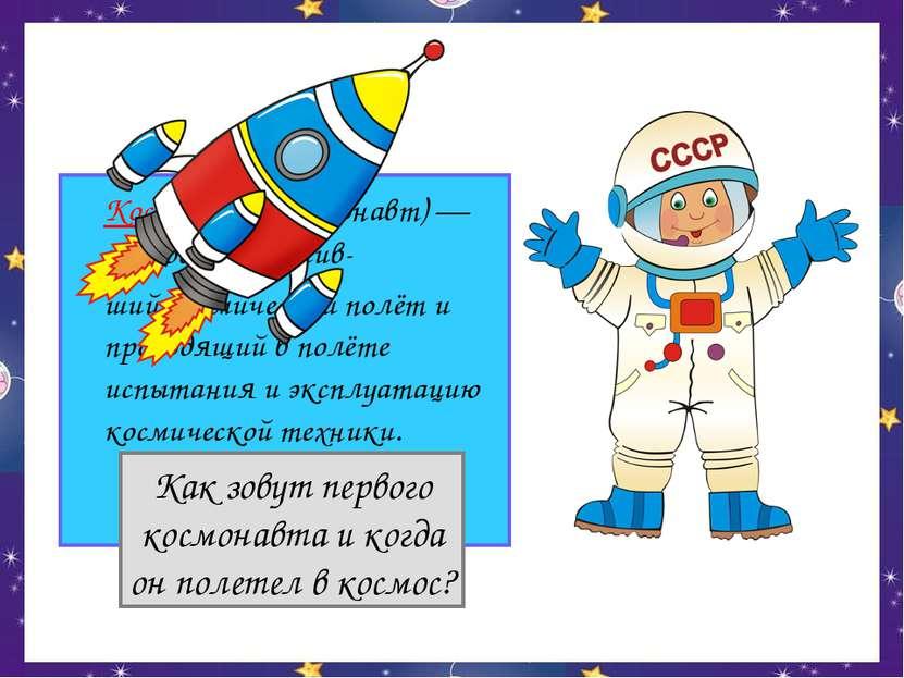 Космонавт (астронавт) — человек, совершив- ший космический полёт и проводящий...