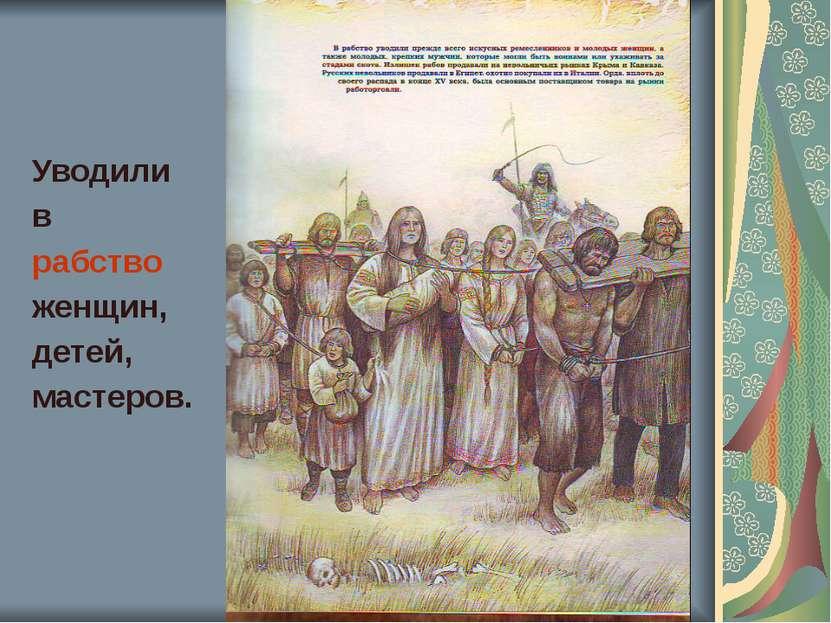 Уводили в рабство женщин, детей, мастеров.