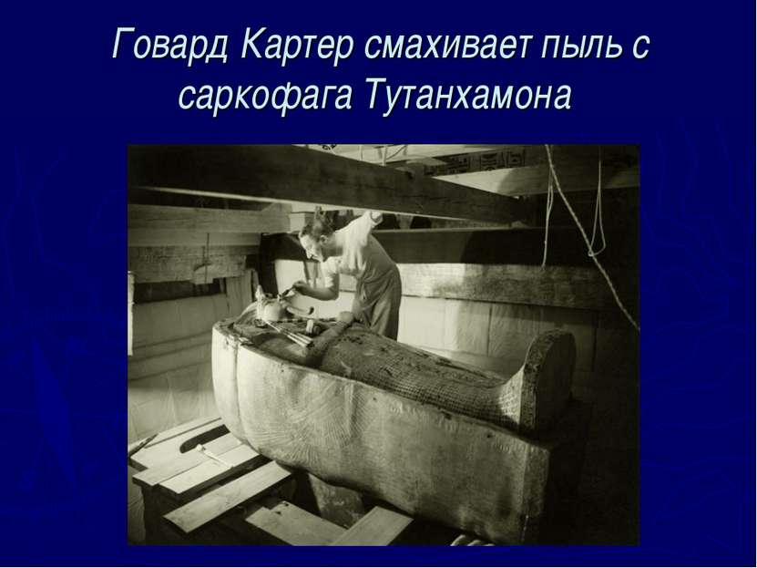 Говард Картер смахивает пыль с саркофага Тутанхамона