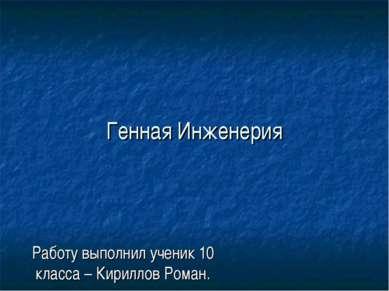 Генная Инженерия Работу выполнил ученик 10 класса – Кириллов Роман.