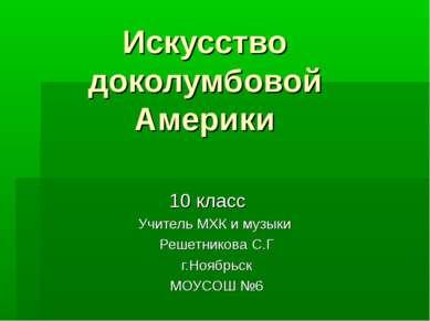 Искусство доколумбовой Америки 10 класс Учитель МХК и музыки Решетникова С.Г ...