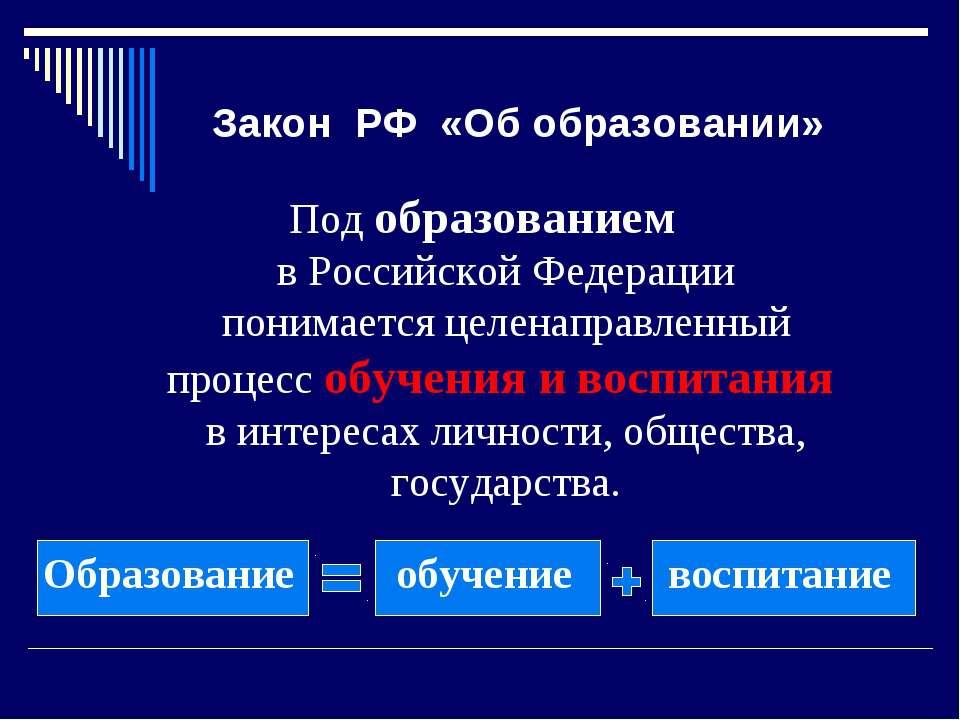 Закон РФ «Об образовании» Под образованием в Российской Федерации понимается ...