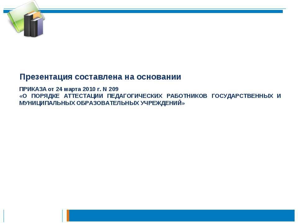 Презентация составлена на основании ПРИКАЗА от 24 марта 2010 г. N 209 «О ПОРЯ...