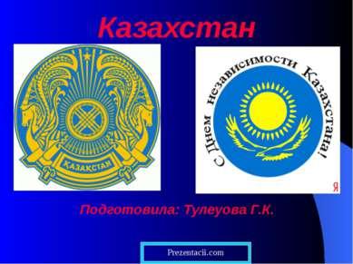 Казахстан Подготовила: Тулеуова Г.К.