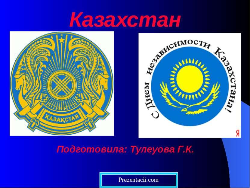 Казахстан Подготовила: Тулеуова Г.К. Prezentacii.com